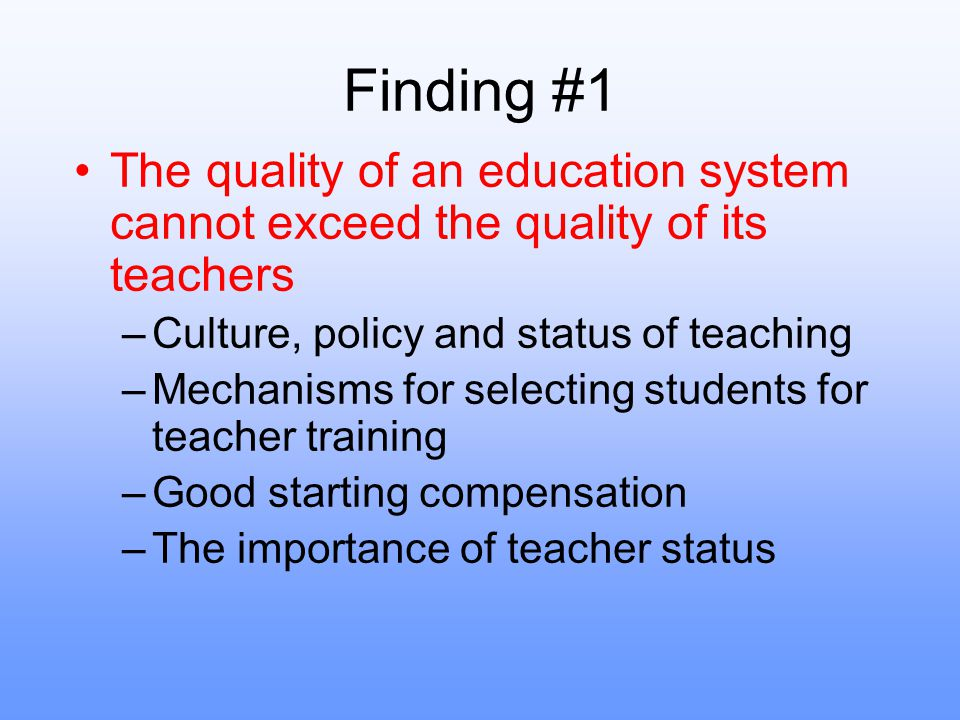 Finding #1 The quality of an education system cannot exceed the quality of its teachers. Culture, policy and status of teaching.