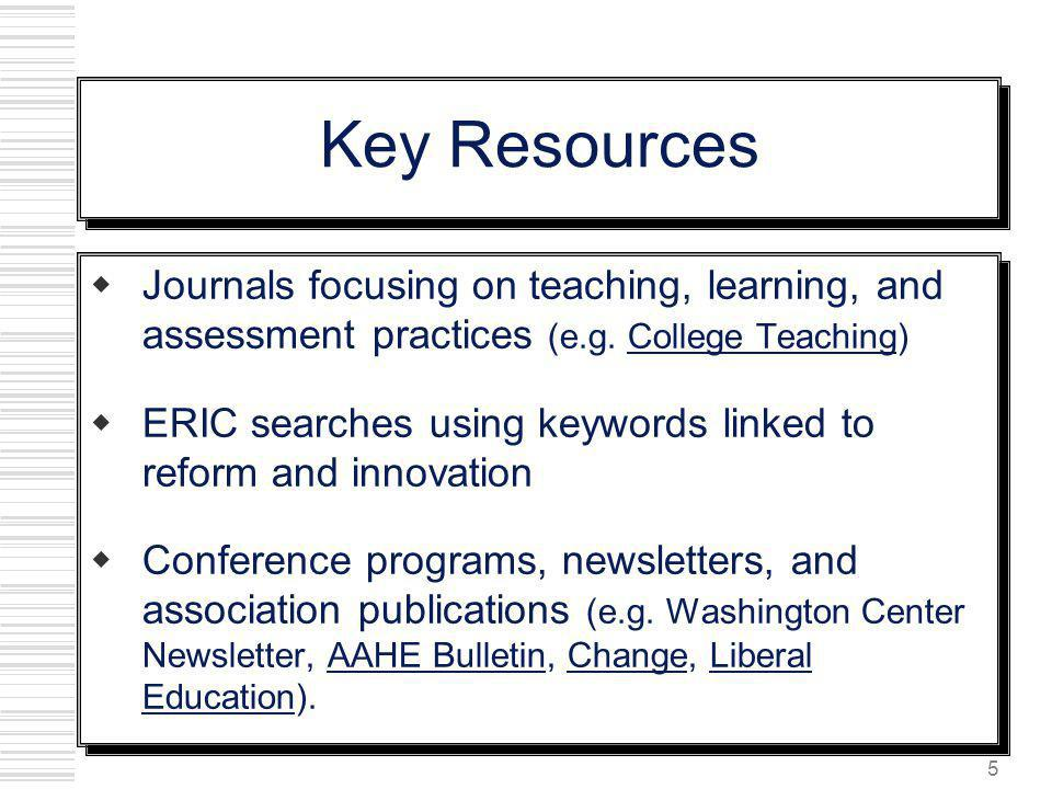 Key Resources Journals focusing on teaching, learning, and assessment practices (e.g. College Teaching)