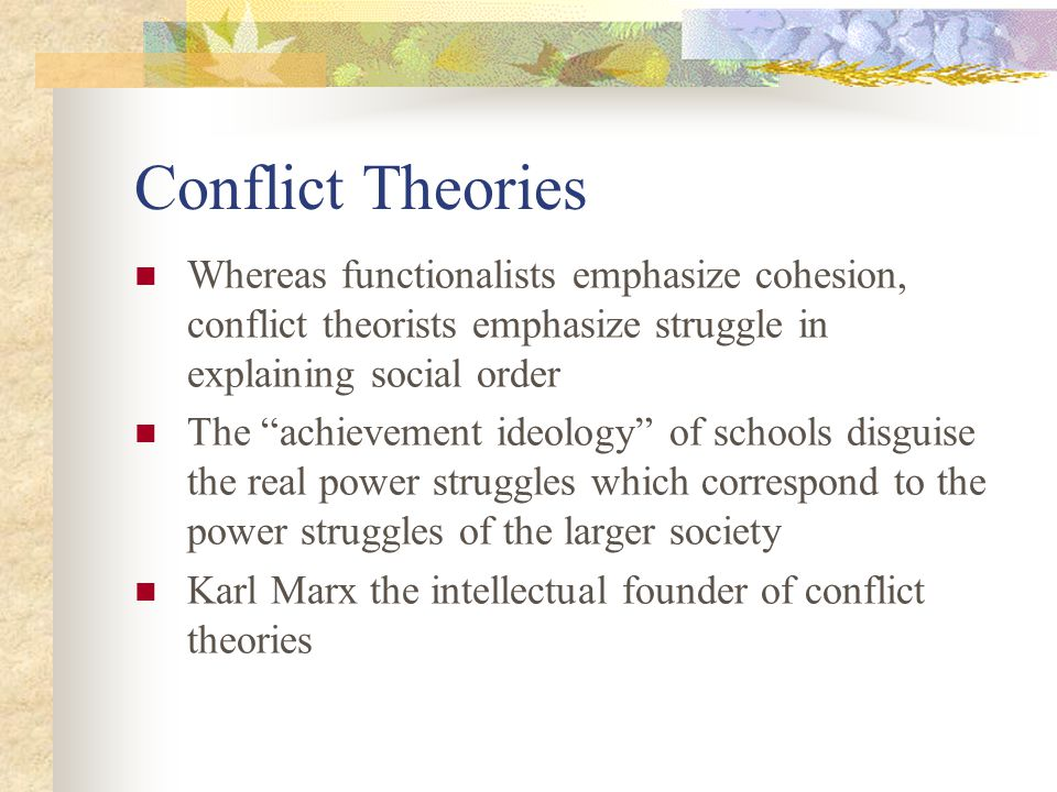 Conflict Theories Whereas functionalists emphasize cohesion, conflict theorists emphasize struggle in explaining social order.