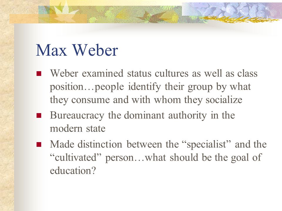 Max Weber Weber examined status cultures as well as class position…people identify their group by what they consume and with whom they socialize.