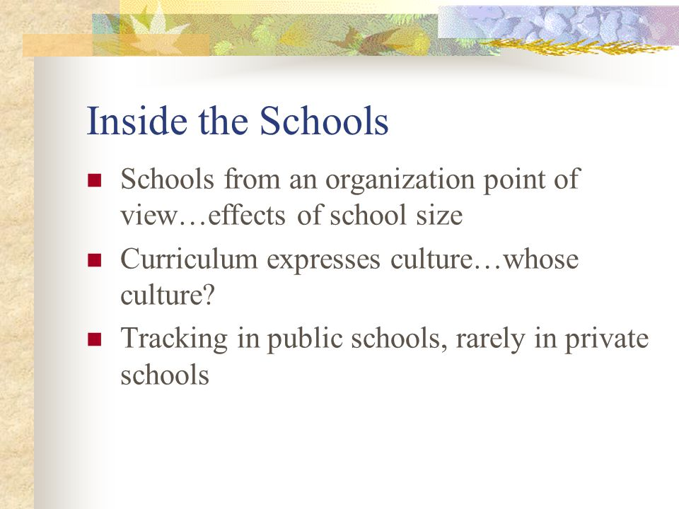 Inside the Schools Schools from an organization point of view…effects of school size. Curriculum expresses culture…whose culture