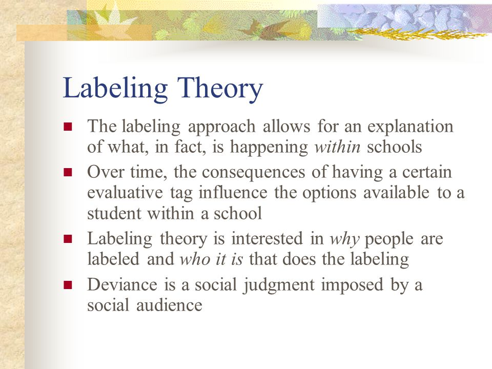 Labeling Theory The labeling approach allows for an explanation of what, in fact, is happening within schools.
