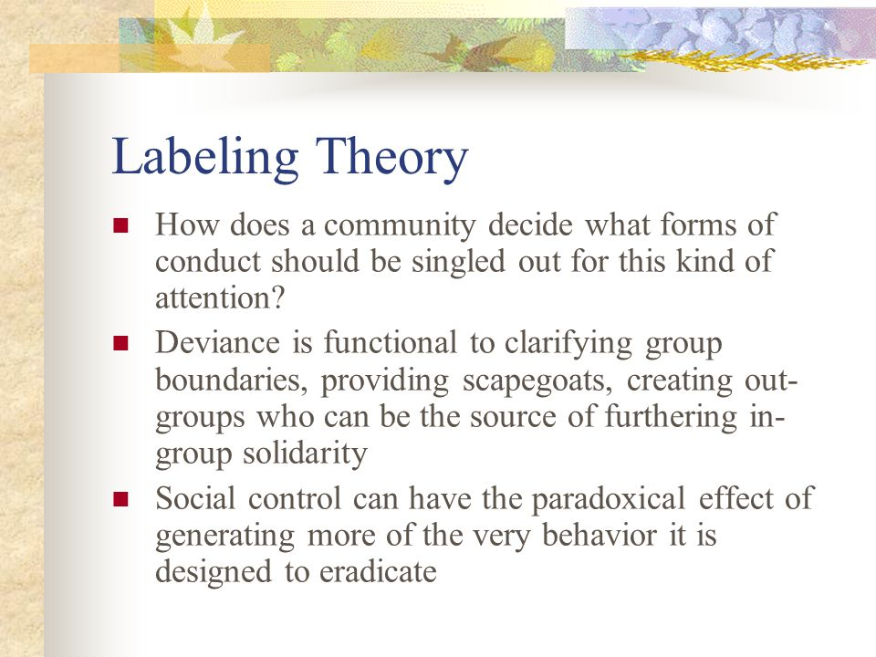 Labeling Theory How does a community decide what forms of conduct should be singled out for this kind of attention