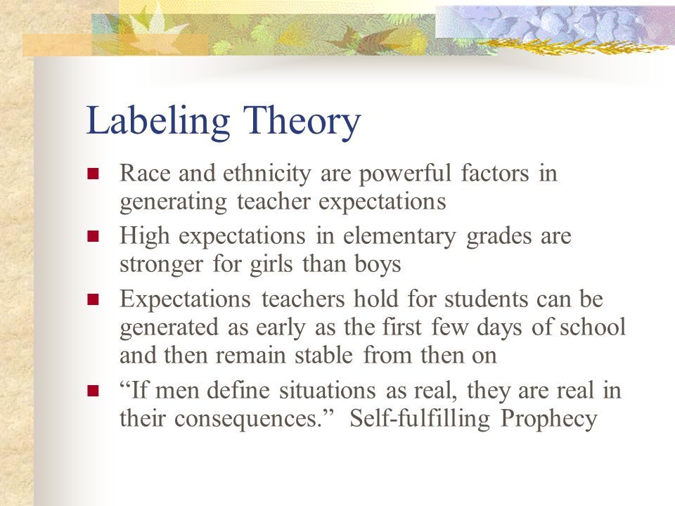Labeling Theory Race and ethnicity are powerful factors in generating teacher expectations.