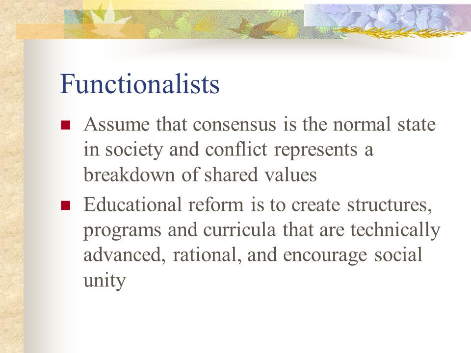 Functionalists Assume that consensus is the normal state in society and conflict represents a breakdown of shared values.