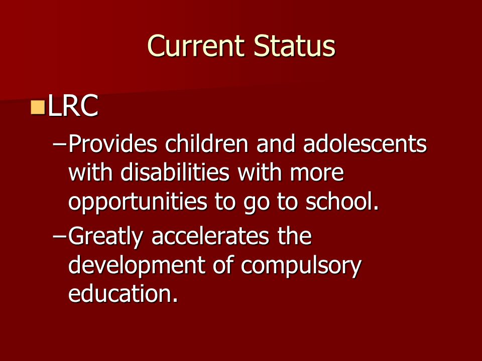 Current Status LRC. Provides children and adolescents with disabilities with more opportunities to go to school.