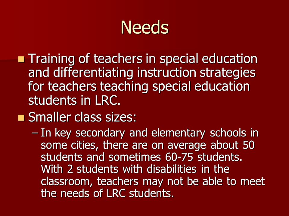 Needs Training of teachers in special education and differentiating instruction strategies for teachers teaching special education students in LRC.