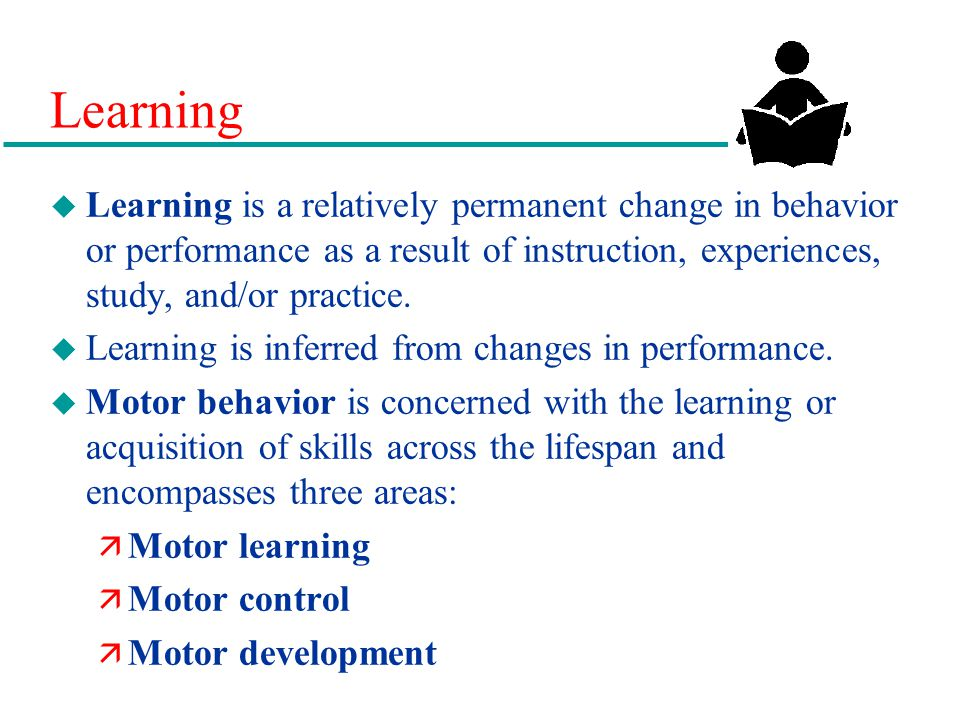 Learning Learning is a relatively permanent change in behavior or performance as a result of instruction, experiences, study, and/or practice.