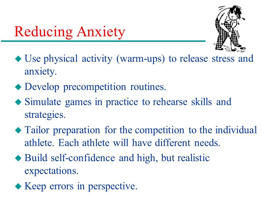 Reducing Anxiety Use physical activity (warm-ups) to release stress and anxiety. Develop precompetition routines.