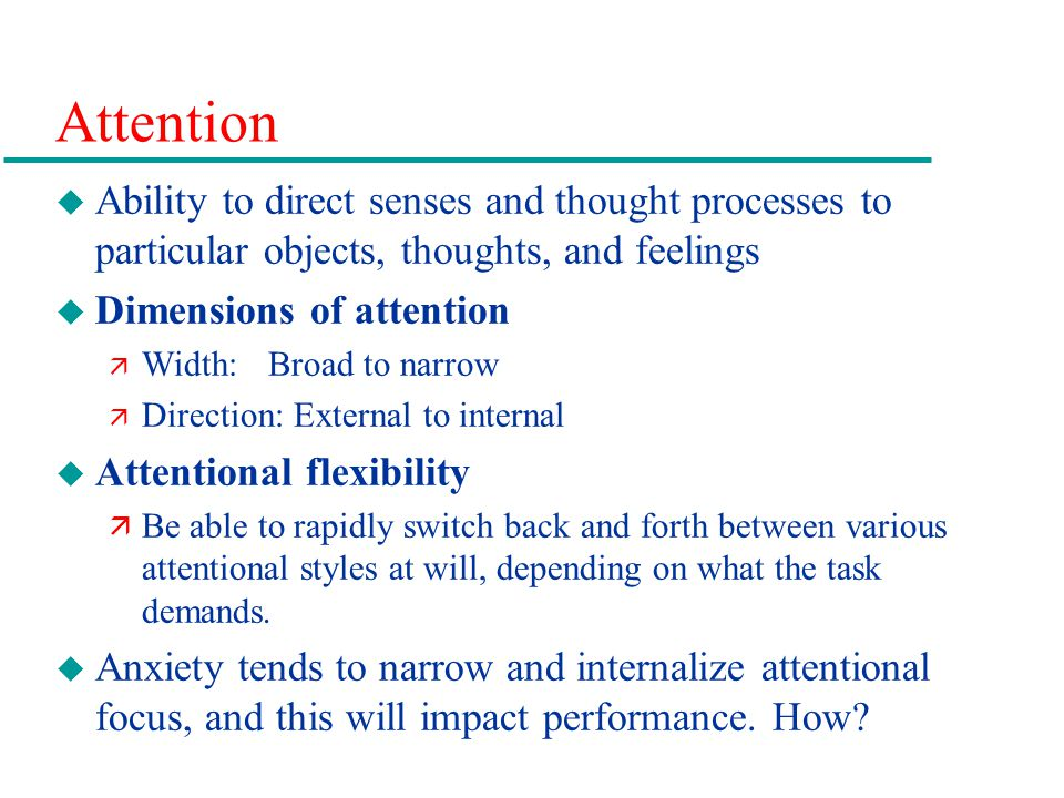 Attention Ability to direct senses and thought processes to particular objects, thoughts, and feelings.