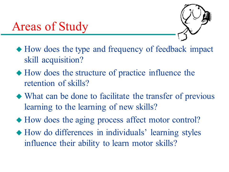 Areas of Study How does the type and frequency of feedback impact skill acquisition