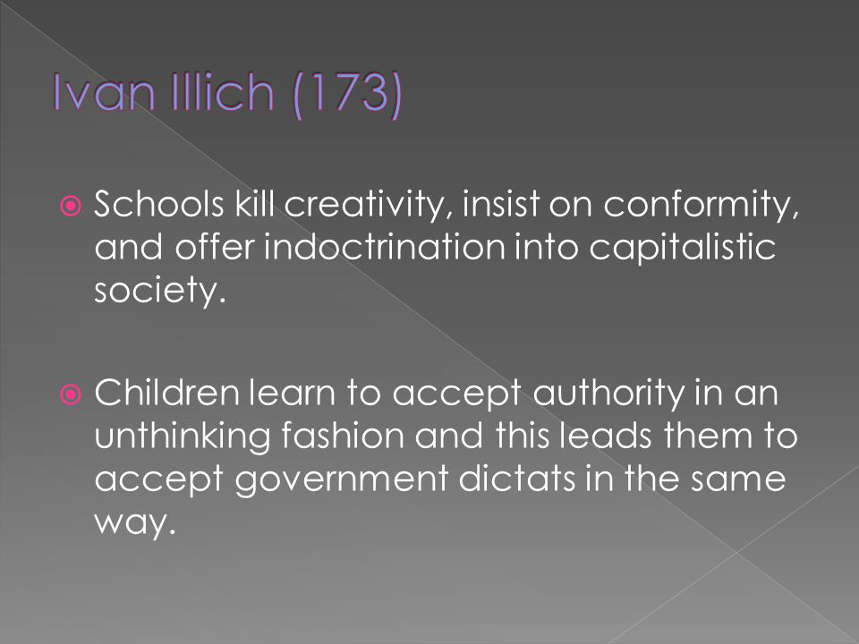 Ivan Illich (173) Schools kill creativity, insist on conformity, and offer indoctrination into capitalistic society.