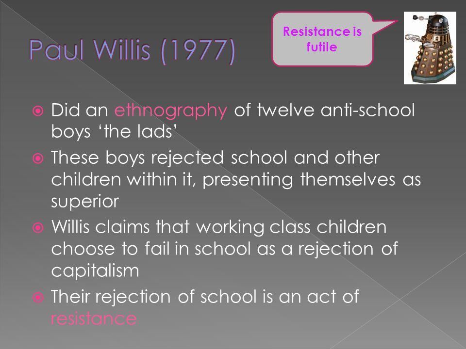 Paul Willis (1977) Resistance is futile. Did an ethnography of twelve anti-school boys 'the lads'