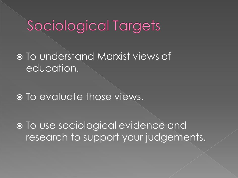 Sociological Targets To understand Marxist views of education.