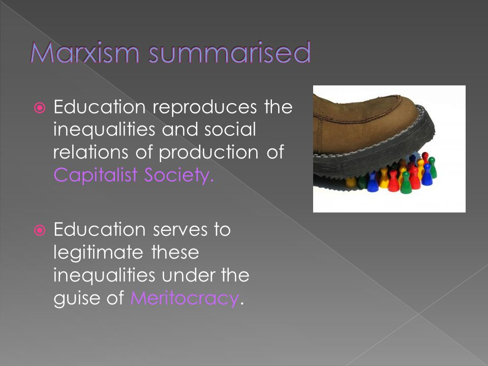 Marxism summarised Education reproduces the inequalities and social relations of production of Capitalist Society.