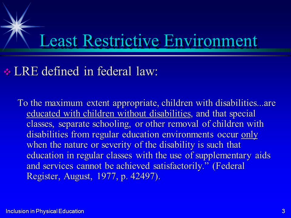 least restrictive environment When i think of the concept of least restrictive environment (lre), i think of ricky five years ago, ricky was one of my special education students in an inclusive elementary school setting ricky was nine years old and had been receiving special education services for two years in the third grade.