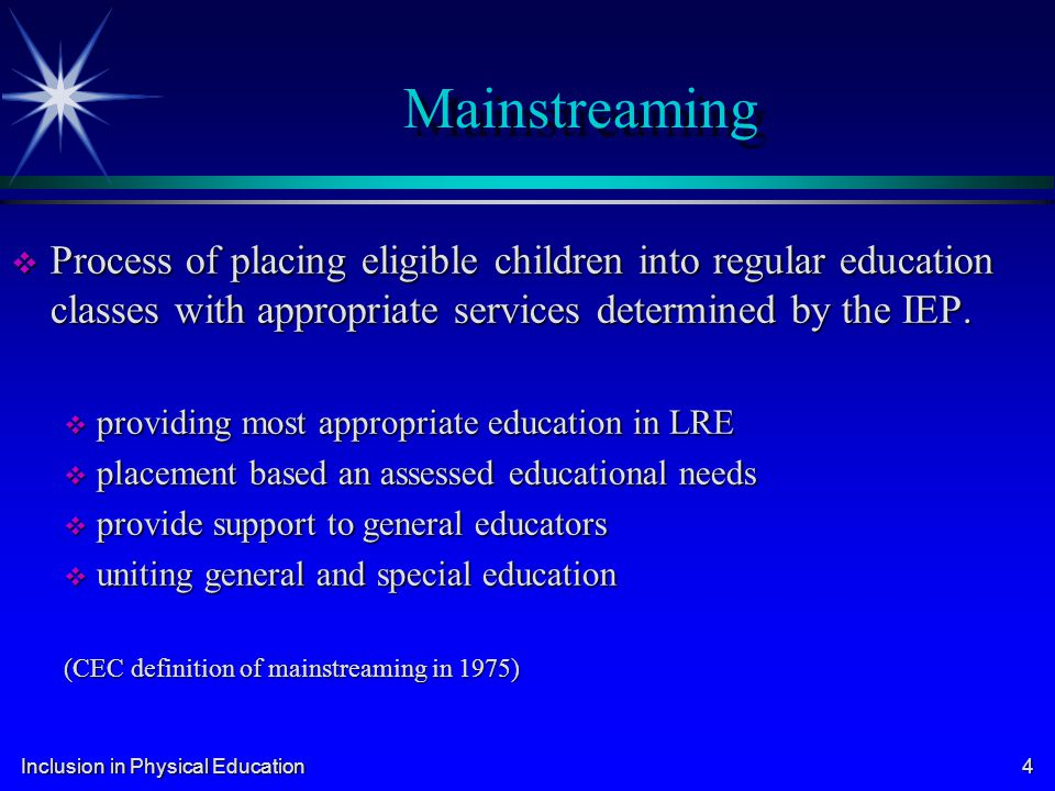 Mainstreaming Process of placing eligible children into regular education classes with appropriate services determined by the IEP.