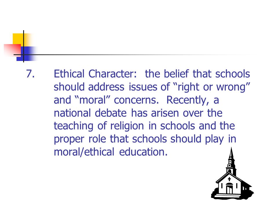 7. Ethical Character: the belief that schools