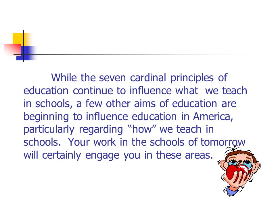 While the seven cardinal principles of education continue to influence what we teach in schools, a few other aims of education are beginning to influence education in America, particularly regarding how we teach in schools.