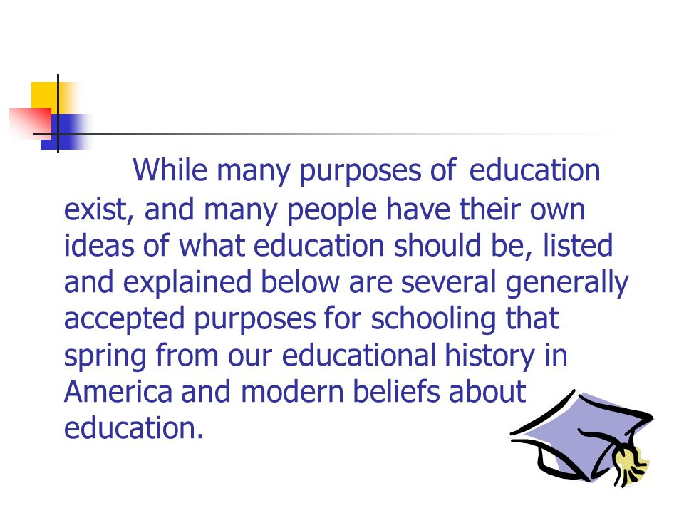 While many purposes of education exist, and many people have their own ideas of what education should be, listed and explained below are several generally accepted purposes for schooling that spring from our educational history in America and modern beliefs about education.