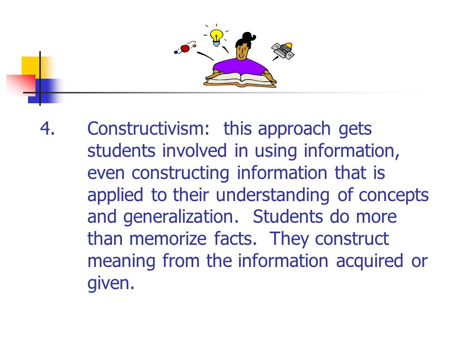 4. Constructivism: this approach gets