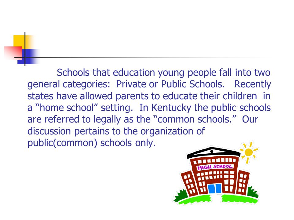 Schools that education young people fall into two general categories: Private or Public Schools.