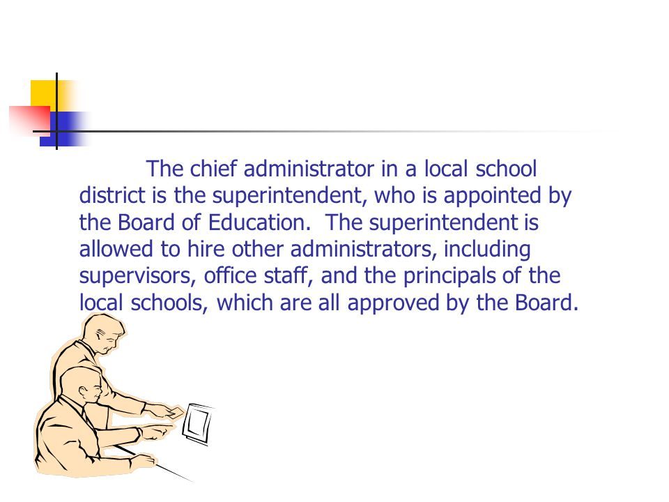 The chief administrator in a local school district is the superintendent, who is appointed by the Board of Education.
