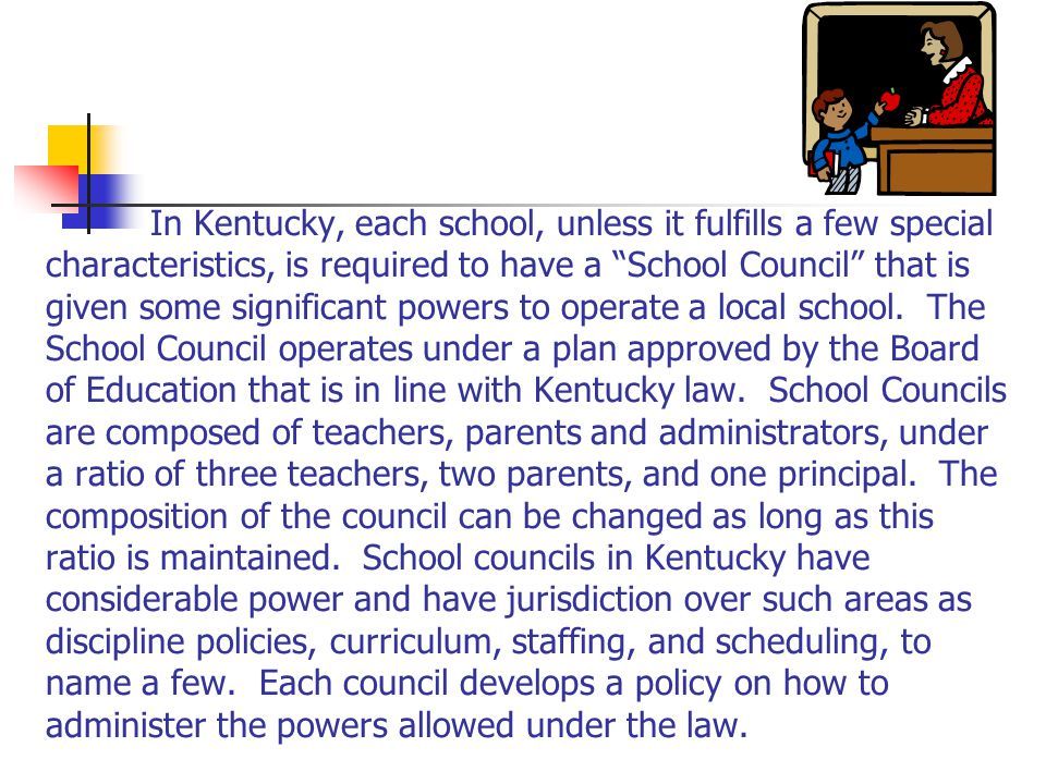 In Kentucky, each school, unless it fulfills a few special characteristics, is required to have a School Council that is given some significant powers to operate a local school.
