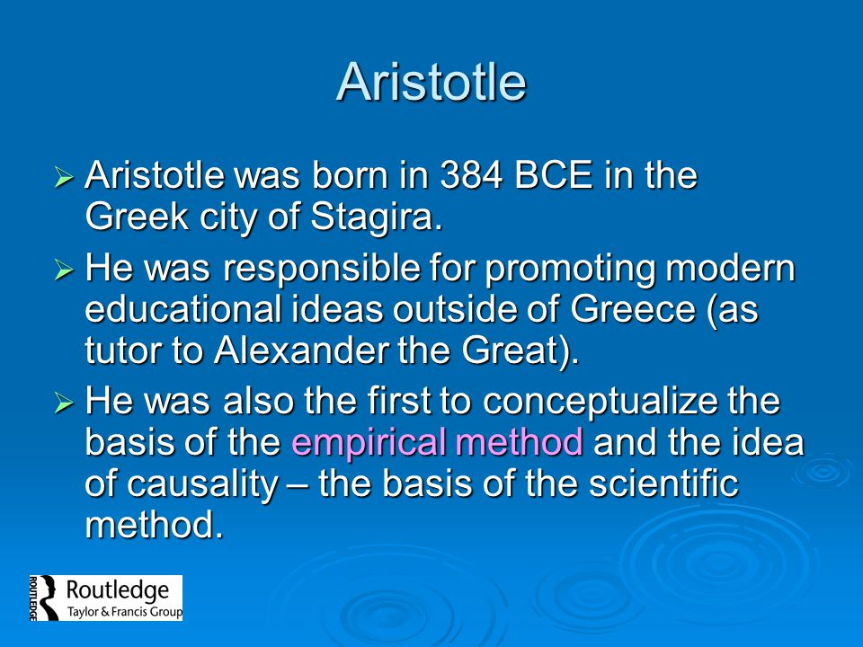 Aristotle Aristotle was born in 384 BCE in the Greek city of Stagira.