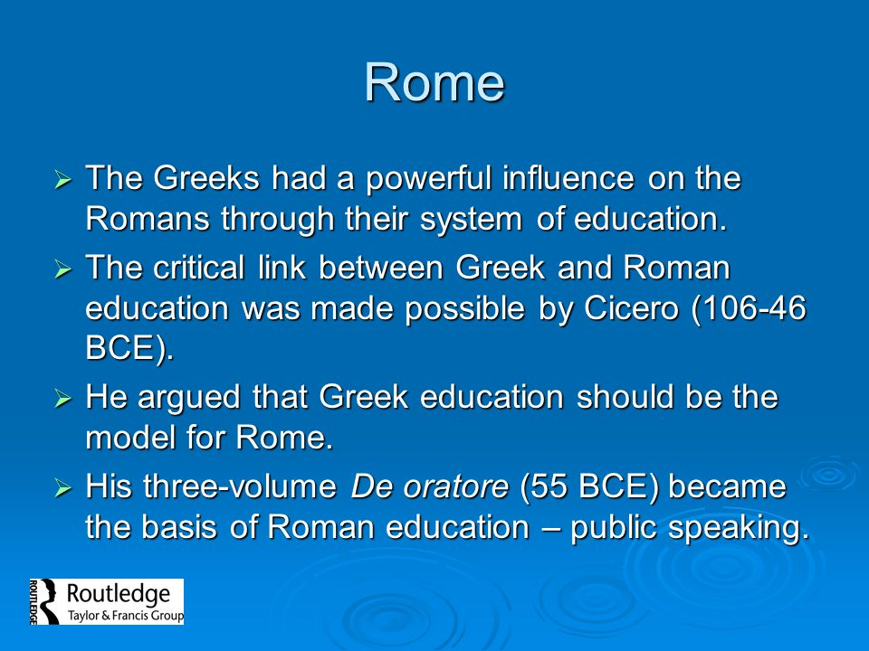 Rome The Greeks had a powerful influence on the Romans through their system of education.