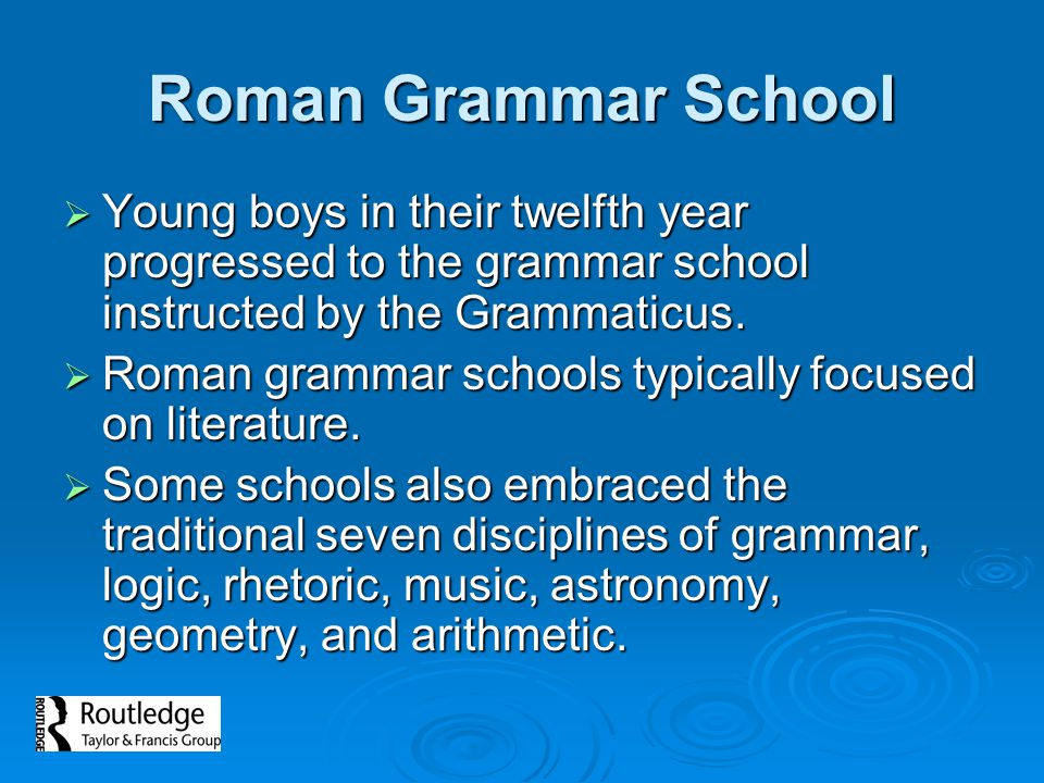 Roman Grammar School Young boys in their twelfth year progressed to the grammar school instructed by the Grammaticus.