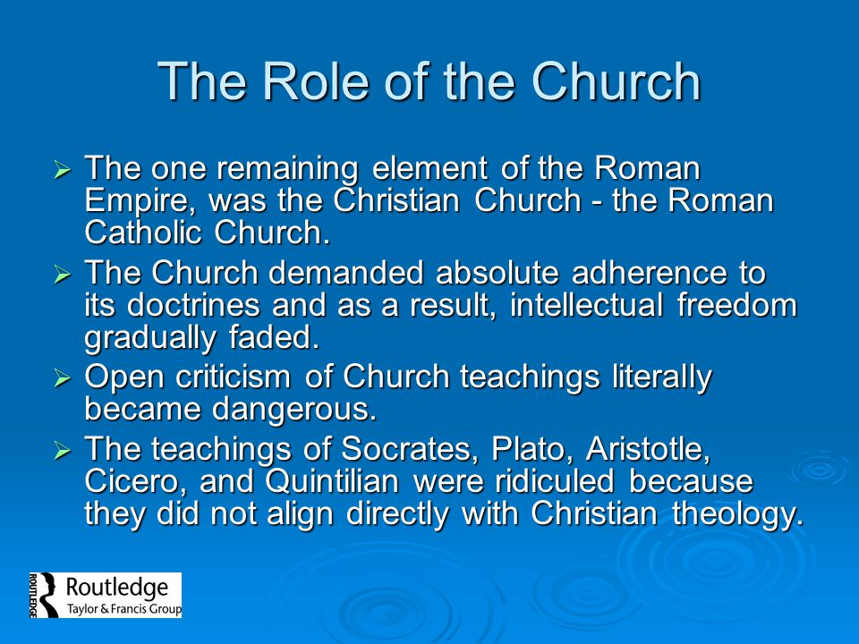 The Role of the Church The one remaining element of the Roman Empire, was the Christian Church - the Roman Catholic Church.