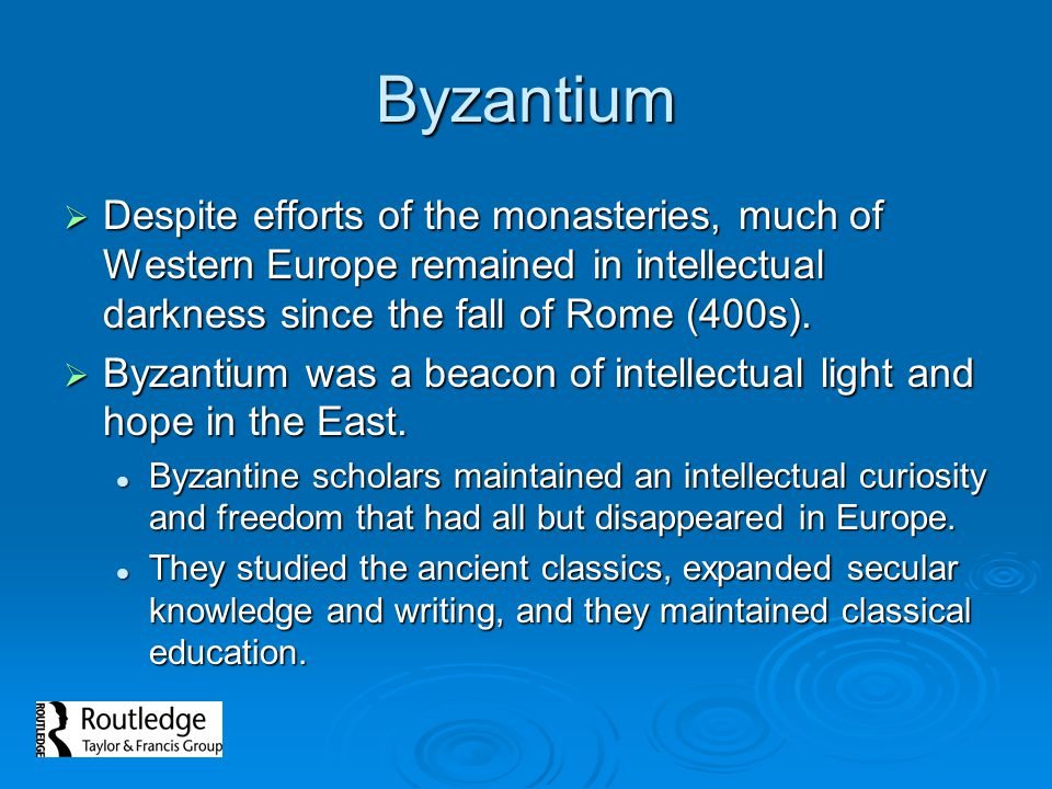 Byzantium Despite efforts of the monasteries, much of Western Europe remained in intellectual darkness since the fall of Rome (400s).