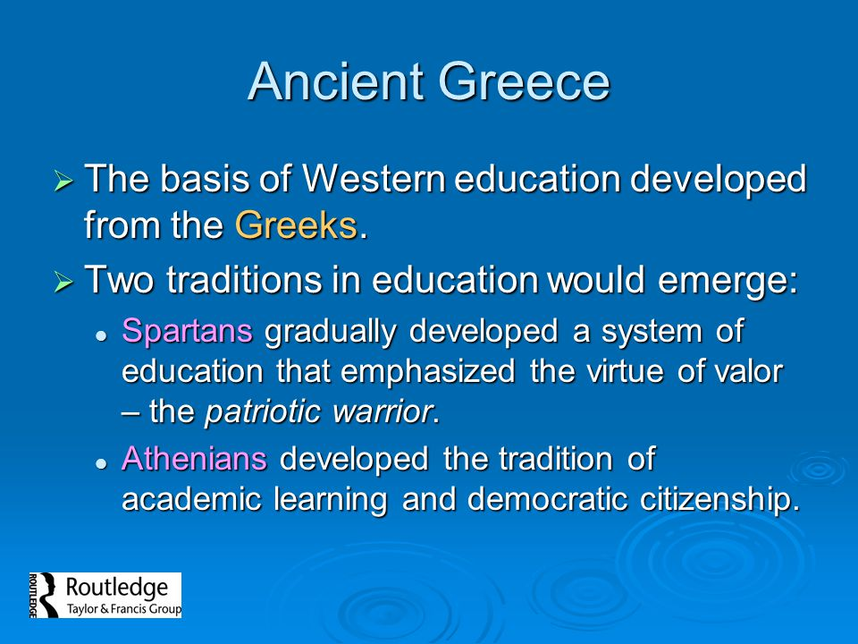 Ancient Greece The basis of Western education developed from the Greeks. Two traditions in education would emerge: