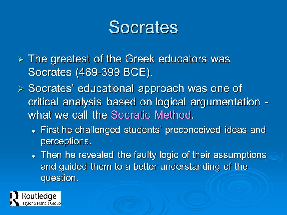 Socrates The greatest of the Greek educators was Socrates (469-399 BCE).