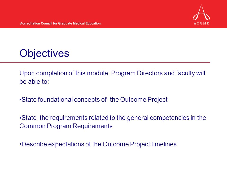 Objectives Upon completion of this module, Program Directors and faculty will be able to: State foundational concepts of the Outcome Project.