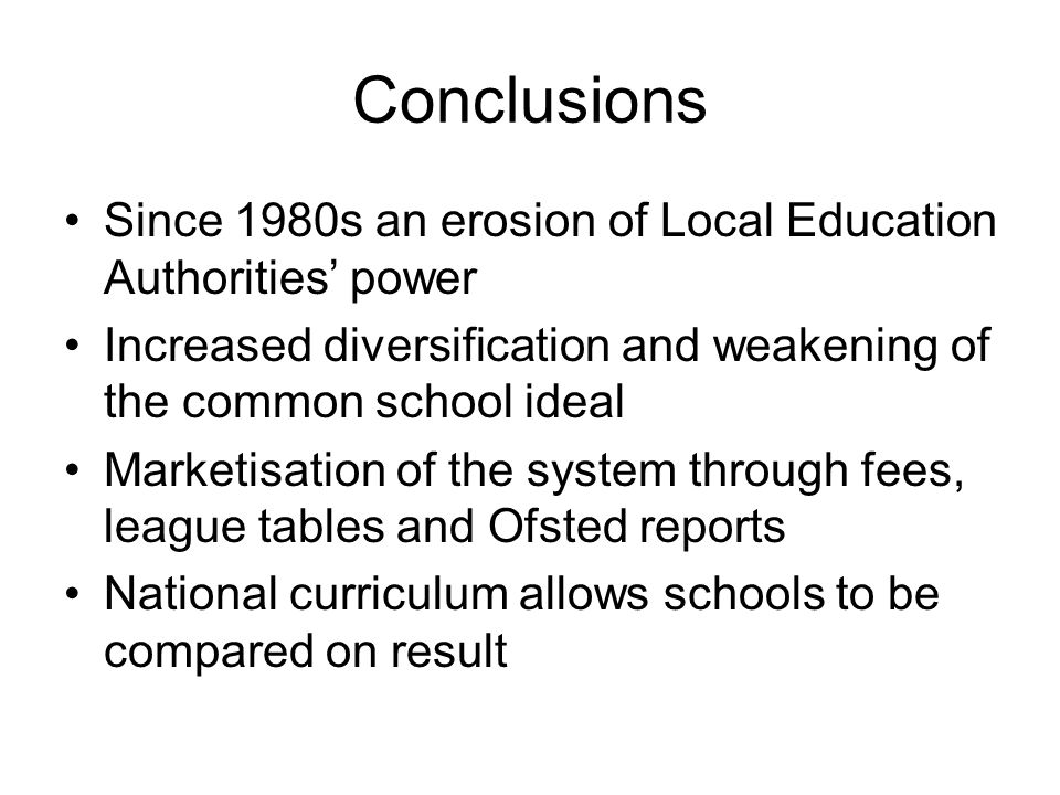 Conclusions Since 1980s an erosion of Local Education Authorities' power. Increased diversification and weakening of the common school ideal.
