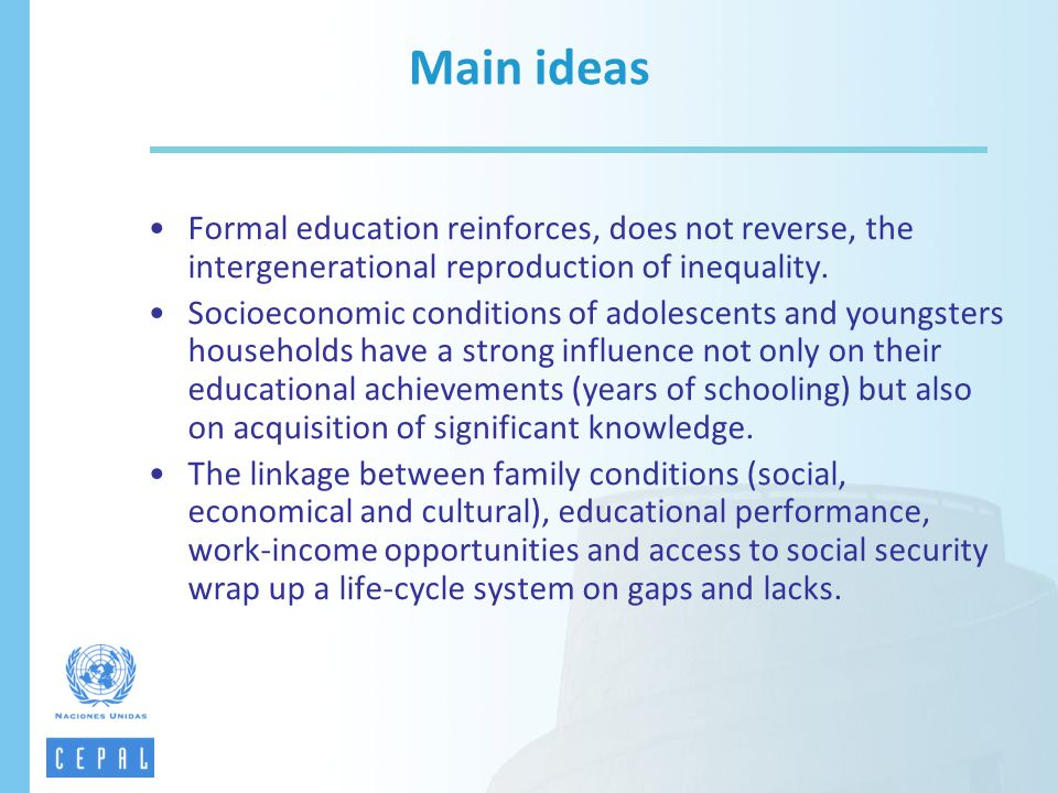 Main ideas Formal education reinforces, does not reverse, the intergenerational reproduction of inequality.