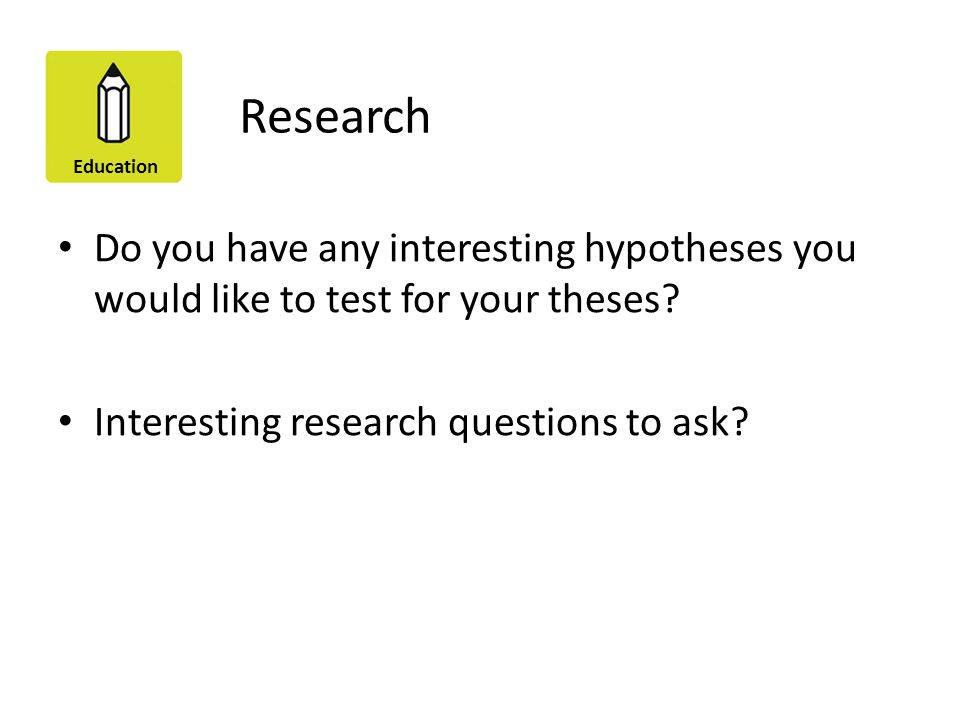 Research Do you have any interesting hypotheses you would like to test for your theses.
