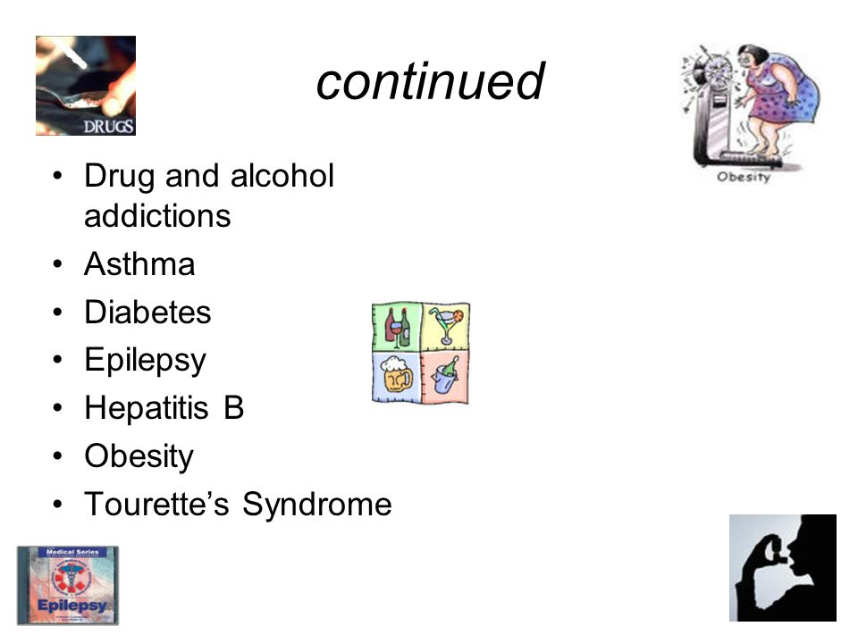 continued Drug and alcohol addictions Asthma Diabetes Epilepsy