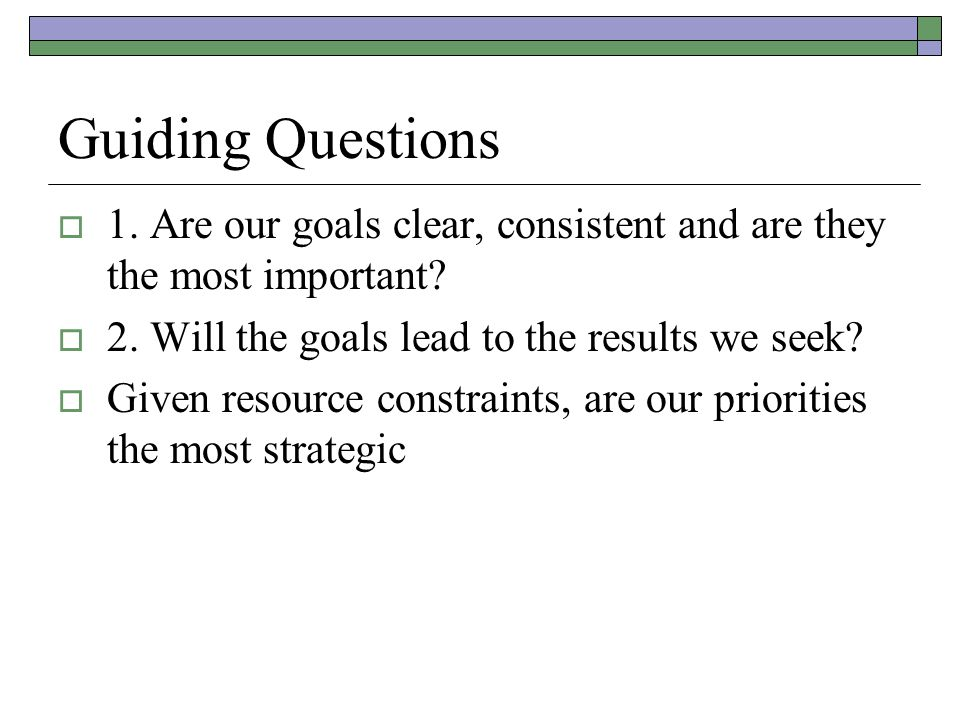 Guiding Questions 1. Are our goals clear, consistent and are they the most important 2. Will the goals lead to the results we seek