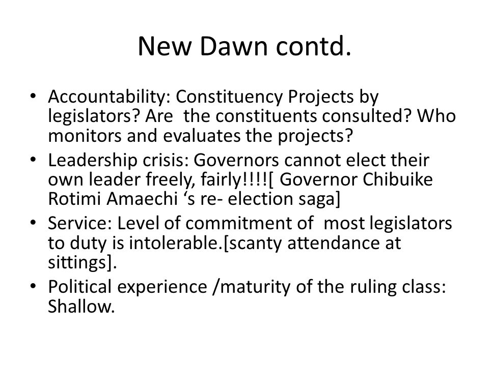 New Dawn contd. Accountability: Constituency Projects by legislators Are the constituents consulted Who monitors and evaluates the projects