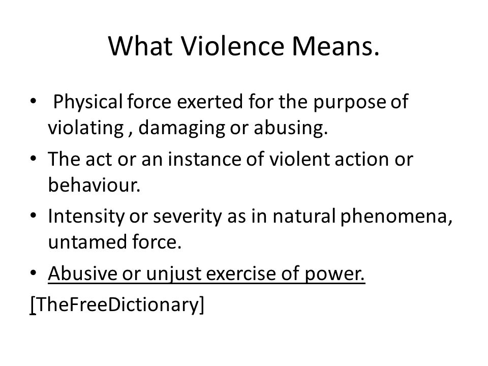 What Violence Means. Physical force exerted for the purpose of violating , damaging or abusing.