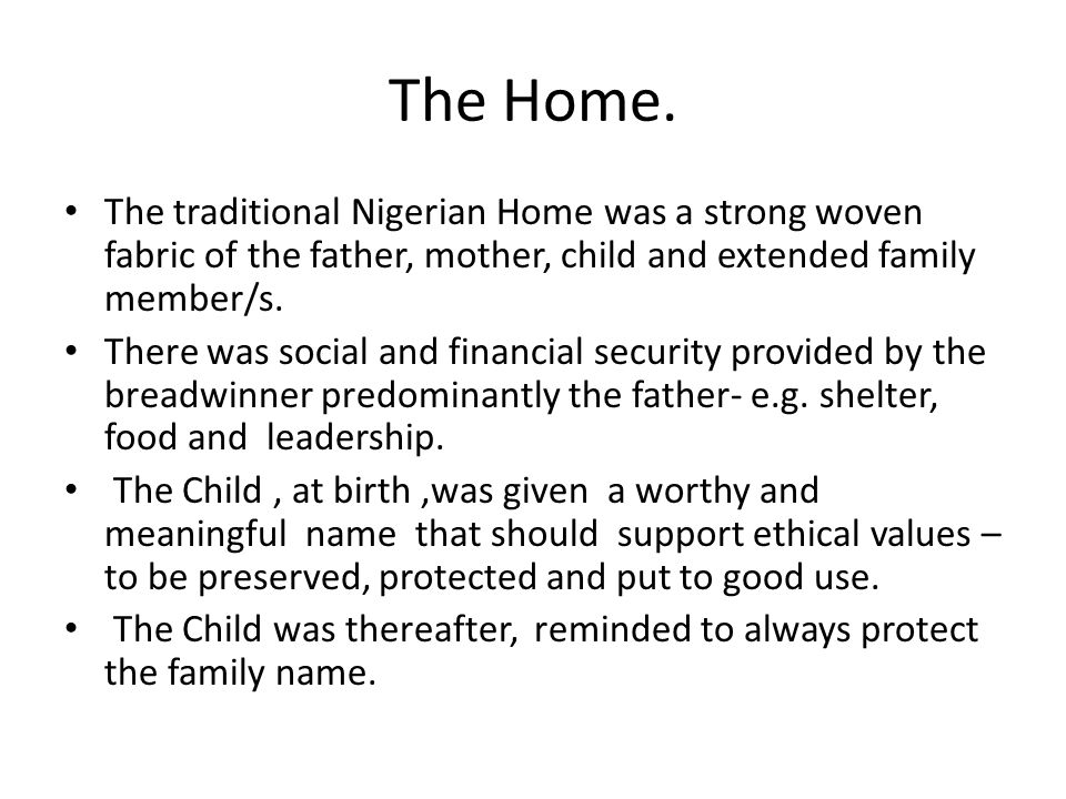 The Home. The traditional Nigerian Home was a strong woven fabric of the father, mother, child and extended family member/s.