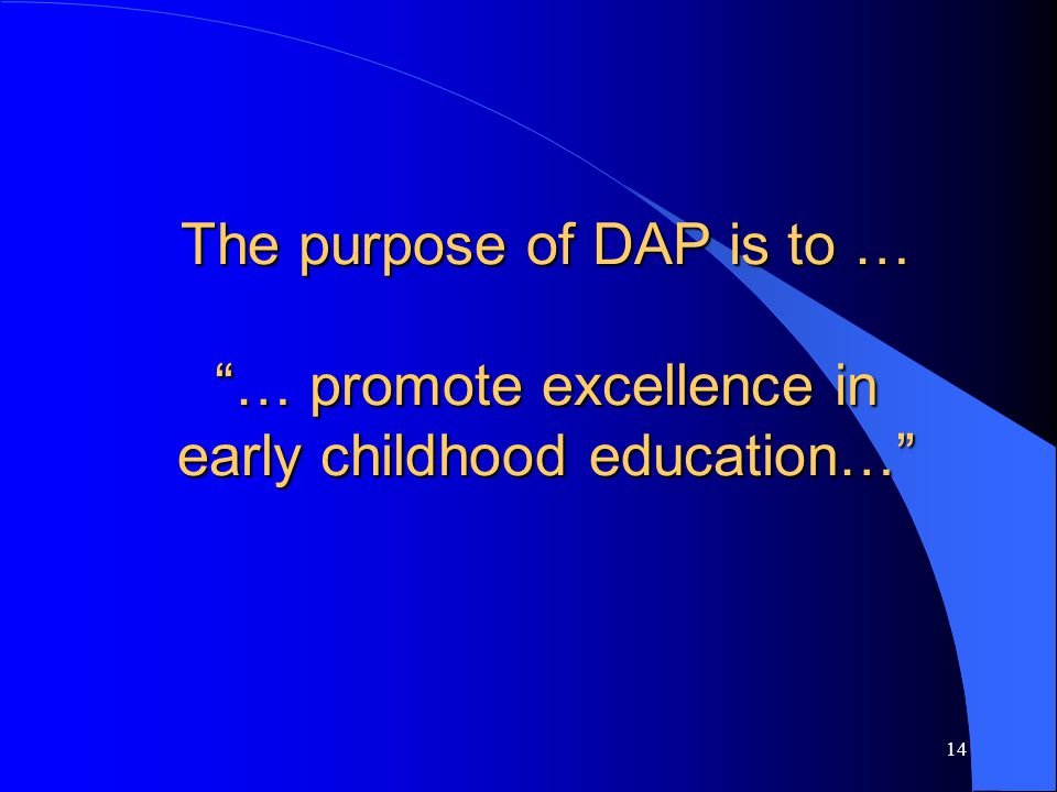 The purpose of DAP is to … … promote excellence in early childhood education…
