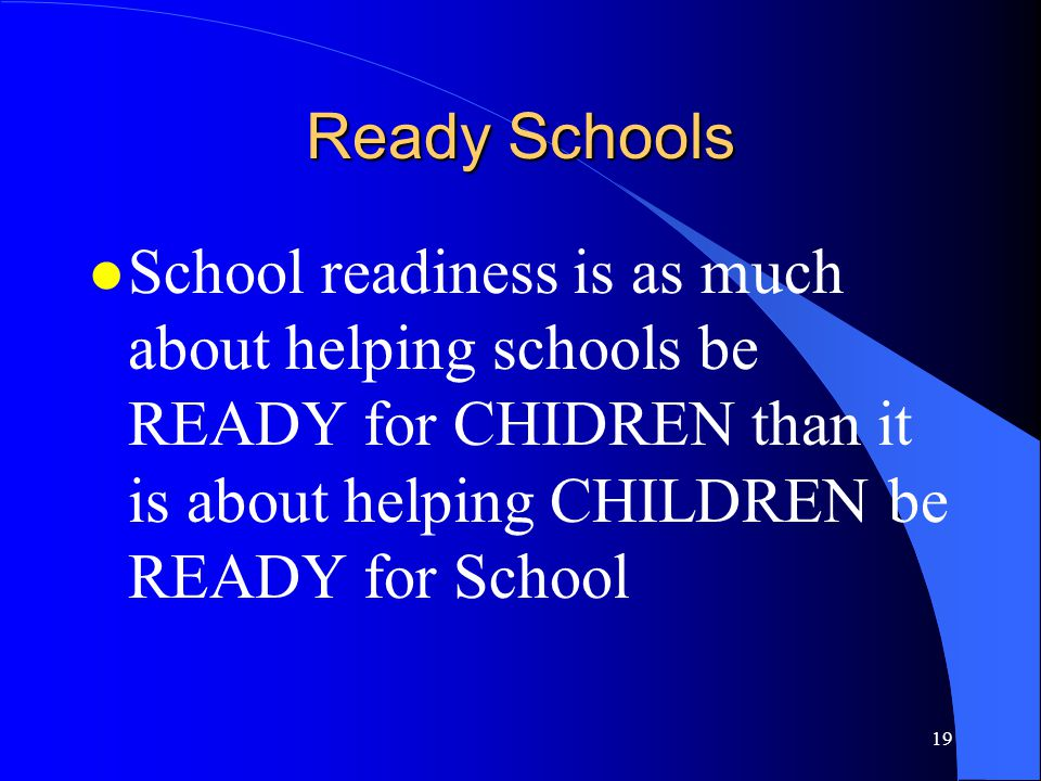 Ready Schools School readiness is as much about helping schools be READY for CHIDREN than it is about helping CHILDREN be READY for School.