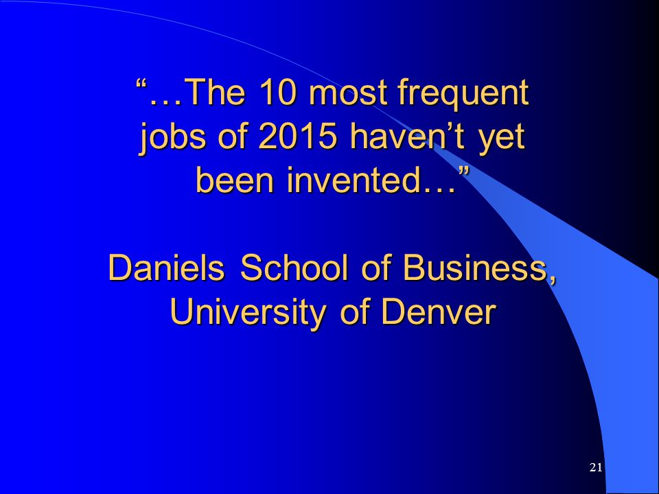 …The 10 most frequent jobs of 2015 haven't yet been invented… Daniels School of Business, University of Denver