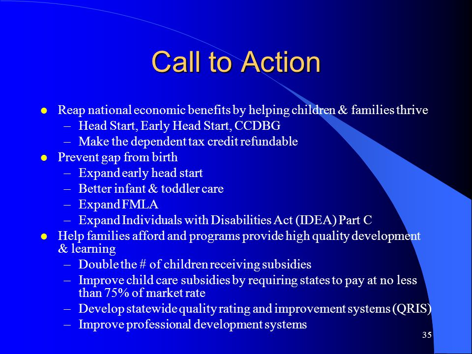 Call to Action Reap national economic benefits by helping children & families thrive. Head Start, Early Head Start, CCDBG.