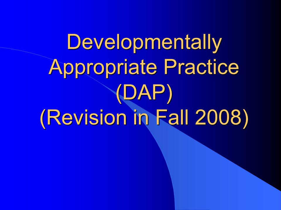 Developmentally Appropriate Practice (DAP) (Revision in Fall 2008)