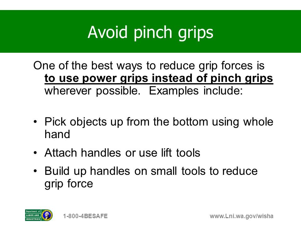 Avoid pinch grips One of the best ways to reduce grip forces is to use power grips instead of pinch grips wherever possible. Examples include: